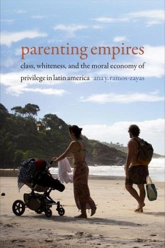 Parenting Empires: Class, Whiteness, and the Moral Economy of Privilege in Latin America - Ramos-Zayas, Ana Yolanda