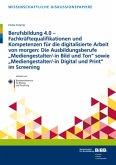 Berufsbildung 4.0 - Fachkräftequalifikationen und Kompetenzen für die digitalisierte Arbeit von morgen: Die Ausbildungsb