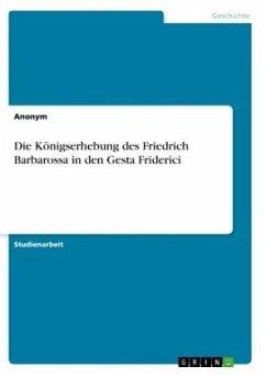 Die Königserhebung des Friedrich Barbarossa in den Gesta Friderici - Anonym