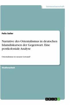 Narrative des Orientalismus in deutschen Islamdiskursen der Gegenwart. Eine postkoloniale Analyse