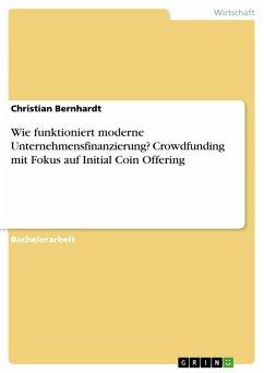 Wie funktioniert moderne Unternehmensfinanzierung? Crowdfunding mit Fokus auf Initial Coin Offering (eBook, PDF)