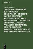 Ueber Brasilianische Zustände der Gegenwart, mit Bezug auf die deutsche Auswanderung nach Brasilien und das System der brasilianischen Pflanzer, den Mangel an afrikanischen Sklaven durch deutsche Proletarier zu ersetzen (eBook, PDF)
