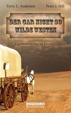 Der gar nicht so Wilde Westen - Anderson, Terry L.; Hill, Peter J.
