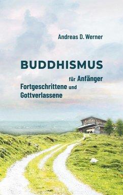 Buddhismus für Anfänger, Fortgeschrittene und Gottverlassene - Werner, Andreas D.