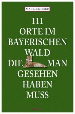 111 Orte im Bayerischen Wald, die man gesehen haben muss - Roeske, Marko