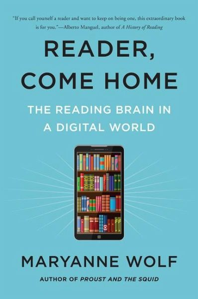 Reader, Come Home: The Reading Brain in a Digital World - Wolf, Maryanne