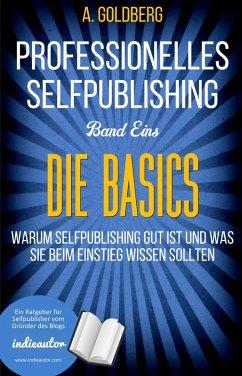 Professionelles Selfpublishing   Band Eins - Die Basics (eBook, ePUB) - Goldberg, A.