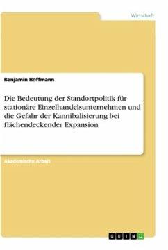 Die Bedeutung der Standortpolitik für stationäre Einzelhandelsunternehmen und die Gefahr der Kannibalisierung bei flächendeckender Expansion - Hoffmann, Benjamin