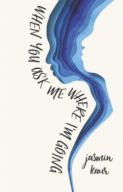 When You Ask Me Where I'm Going (eBook, ePUB) - Kaur, Jasmin