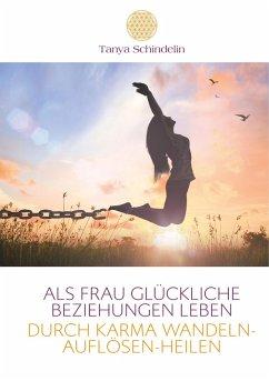 Als Frau glückliche Beziehungen leben durch Karma wandeln-auflösen-heilen (eBook, ePUB)