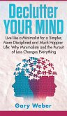 Declutter Your Mind: Live like a Minimalist for a Simpler, More Disciplined and Much Happier Life: Why Minimalism and the Pursuit of Less C