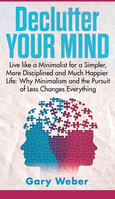 Declutter Your Mind: Live like a Minimalist for a Simpler, More Disciplined and Much Happier Life: Why Minimalism and the Pursuit of Less C - Weber, Gary