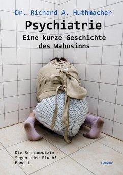 Psychiatrie - Eine kurze Geschichte des Wahnsinns - Huthmacher, Richard A.