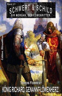 Schwert und Schild - Sir Morgan, der Löwenritter Band 41: König Richard, genannt Löwenherz! (eBook, ePUB) - Forrest, Tomos