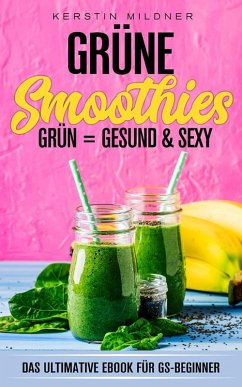 Grüne Smoothies Das ultimative E-Book für GS-Beginner (eBook, ePUB) - Mildner, Kerstin