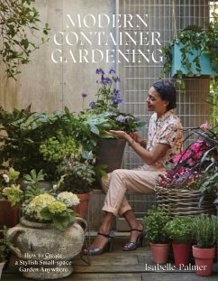 Modern Container Gardening: How to Create a Stylish Small-Space Garden Anywhere - Palmer, Isabelle