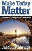 Make Today Matter: A Guide To Living Life to the Fullest