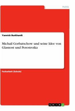 Michail Gorbatschow und seine Idee von Glasnost und Perestroika