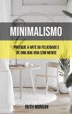 Minimalismo: Pratique A Arte Da Felicidade E De Uma Boa Vida Com Menos (eBook, ePUB)