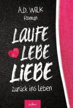 Laufe Lebe Liebe - Wilk, A. D.