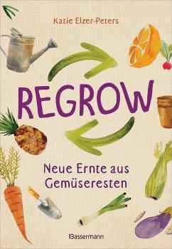 Regrow: Neue Ernte aus Gemüseresten - Von Avocado bis Zwiebel. Die unkomplizierte Nachzucht aus Samen, Wurzeln, Stängeln oder Blättern - Elzer-Peters, Katie