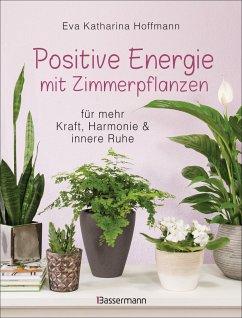 Positive Energie mit Zimmerpflanzen - 86 Energiepflanzen für mehr Kraft, Harmonie und innere Ruhe - Hoffmann, Eva Katharina