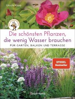Die schönsten Pflanzen, die wenig Wasser brauchen für Garten, Balkon und Terrasse - 66 trockenheitsverträgliche Stauden, Sträucher, Gräser und Blumen, die heiße Sommer garantiert überleben - Kopp, Ursula