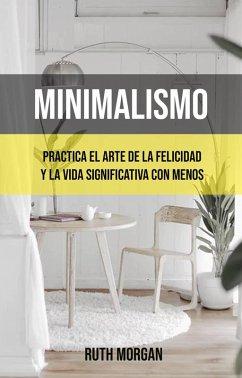 Minimalismo: Practica El Arte De La Felicidad Y La Vida Significativa Con Menos (eBook, ePUB) - Morgan, Ruth