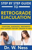 Step by Step Guide to Retrograde Ejaculation: Symptoms, Diagnosis, Treatments and Support for Dry Orgasm in Men (eBook, ePUB)