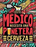 Este médico necesita una puñetera cerveza: Un libro de colorear para adultos con palabrotas: Un libro antiestrés para médicos