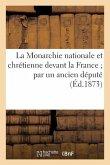 La Monarchie Nationale Et Chrétienne Devant La France Par Un Ancien Député