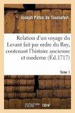 Relation d'un voyage du Levant fait par ordre du Roy, contenant l'histoire ancienne moderne Tome 1