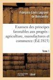 Examen Des Principes Favorables Aux Progrès: Agriculture, Manufactures Et Commerce. Tome 1