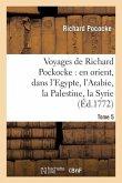 Voyages de Richard Pockocke: en orient, dans l'Egypte, l'Arabie, la Palestine, la Syrie. T. 5