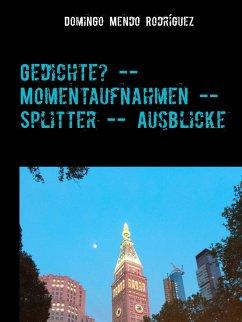 Gedichte? -- Momentaufnahmen -- Splitter -- Ausblicke (eBook, ePUB) - Mendo Rodríguez, Domingo