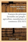 Examen Des Principes Favorables Aux Progrès: Agriculture, Manufactures Et Commerce. Tome 2