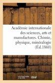Académie internationale des sciences, arts et manufactures. Chimie, physique, minéralogie
