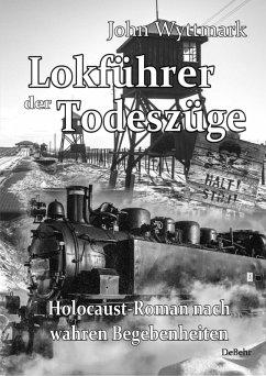 Lokführer der Todeszüge - Holocaust-Roman nach wahren Begebenheiten (eBook, ePUB) - Wyttmark, John