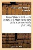 Jurisprudence de la Cour Impériale d'Alger En Matière Civile Et Commerciale, 1834-1854: : Recueil Contenant l'Analyse Sommaire de Tous Les Jugements..