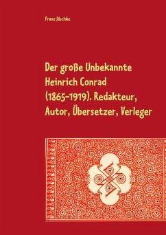 Der große Unbekannte Heinrich Conrad (1865-1919). Redakteur, Autor, Übersetzer, Verleger (eBook, ePUB) - Jäschke, Franz