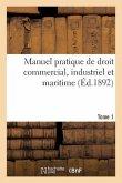 Manuel Pratique de Droit Commercial, Industriel Et Maritime. Tome 1: Résumé Complet Des Documents Les Plus Récents de Législation Et de Jurisprudence