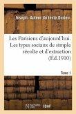 Les Parisiens d'Aujourd'hui. Tome 1: Les Types Sociaux de Simple Récolte Et d'Extraction