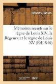 Mémoires Secrets Sur Le Règne de Louis XIV, La Régence Et Le Règne de Louis XV