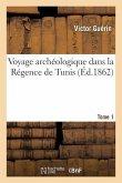 Voyage Archéologique Dans La Régence de Tunis. Tome 1
