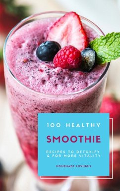 100 Healthy Smoothie Recipes To Detoxify And For More Vitality (Diet Smoothie Guide For Weight Loss And Feeling Great In Your Body) (eBook, ePUB) - Loving'S, Homemade