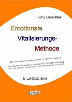EMOTIONALE VITALISIERUNGS-METHODE - Selbstbewusstsein stärken und Selbstvertrauen steigern! (eBook, ePUB) - Gaschler, Tony