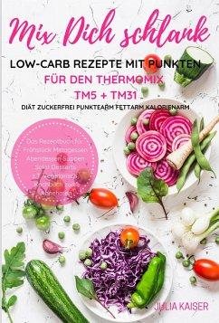 Mix Dich schlank Low-Carb Rezepte mit Punkten für den Thermomix TM5 + TM31 Diät Zuckerfrei Punktearm Fettarm Kalorienarm Das Rezeptbuch für Frühstück Mittagessen Abendessen Suppen Salat Desserts z.T. vegetarisch Kochbuch zum Abnehmen (eBook, ePUB)