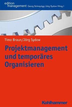 Projektmanagement und temporäres Organisieren (eBook, PDF) - Sydow, Jörg; Braun, Timo