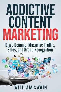 Addictive Content Marketing: Drive Demand, Maximize Traffic, Sales, and Brand Recognition (eBook, ePUB)