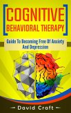 Cognitive Behavioral Therapy: Guide To Becoming Free Of Anxiety And Depression (eBook, ePUB)